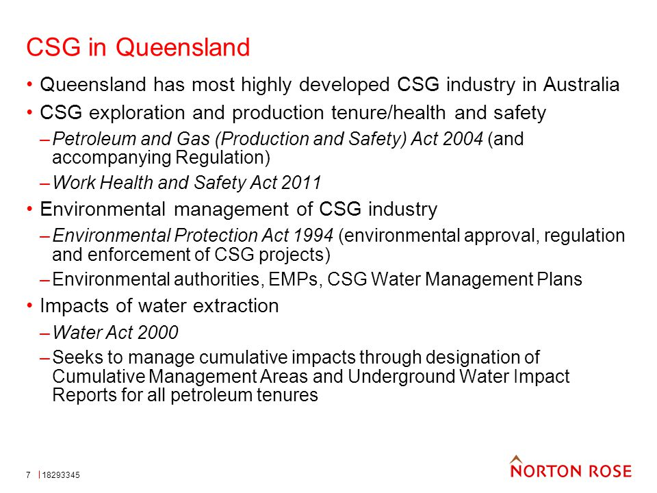 7 CSG in Queensland Queensland has most highly developed CSG industry in Australia CSG exploration and production tenure/health and safety –Petroleum and Gas (Production and Safety) Act 2004 (and accompanying Regulation) –Work Health and Safety Act 2011 Environmental management of CSG industry –Environmental Protection Act 1994 (environmental approval, regulation and enforcement of CSG projects) –Environmental authorities, EMPs, CSG Water Management Plans Impacts of water extraction –Water Act 2000 –Seeks to manage cumulative impacts through designation of Cumulative Management Areas and Underground Water Impact Reports for all petroleum tenures 18293345