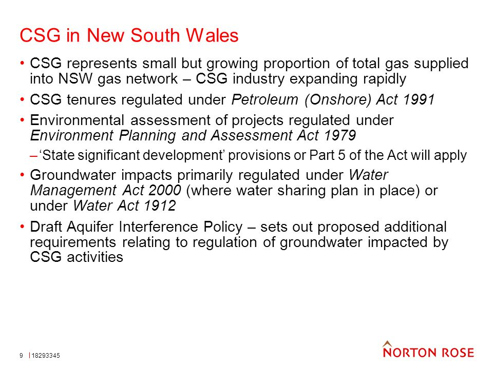 9 CSG in New South Wales CSG represents small but growing proportion of total gas supplied into NSW gas network – CSG industry expanding rapidly CSG tenures regulated under Petroleum (Onshore) Act 1991 Environmental assessment of projects regulated under Environment Planning and Assessment Act 1979 –'State significant development' provisions or Part 5 of the Act will apply Groundwater impacts primarily regulated under Water Management Act 2000 (where water sharing plan in place) or under Water Act 1912 Draft Aquifer Interference Policy – sets out proposed additional requirements relating to regulation of groundwater impacted by CSG activities 18293345