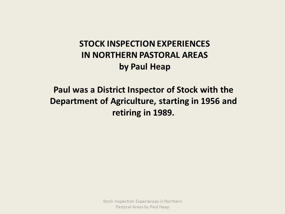 Paul was a District Inspector of Stock with the Department of Agriculture, starting in 1956 and retiring in 1989. STOCK INSPECTION EXPERIENCES IN NORT