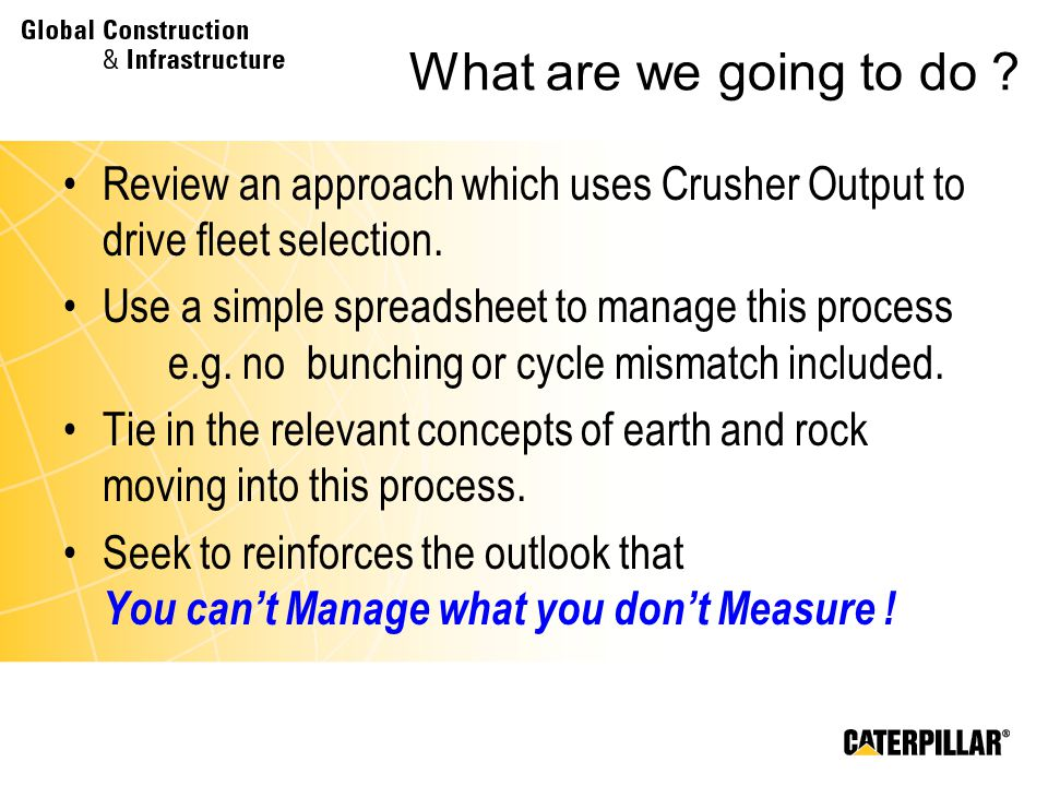 What are we going to do ? Review an approach which uses Crusher Output to drive fleet selection. Use a simple spreadsheet to manage this process e.g.