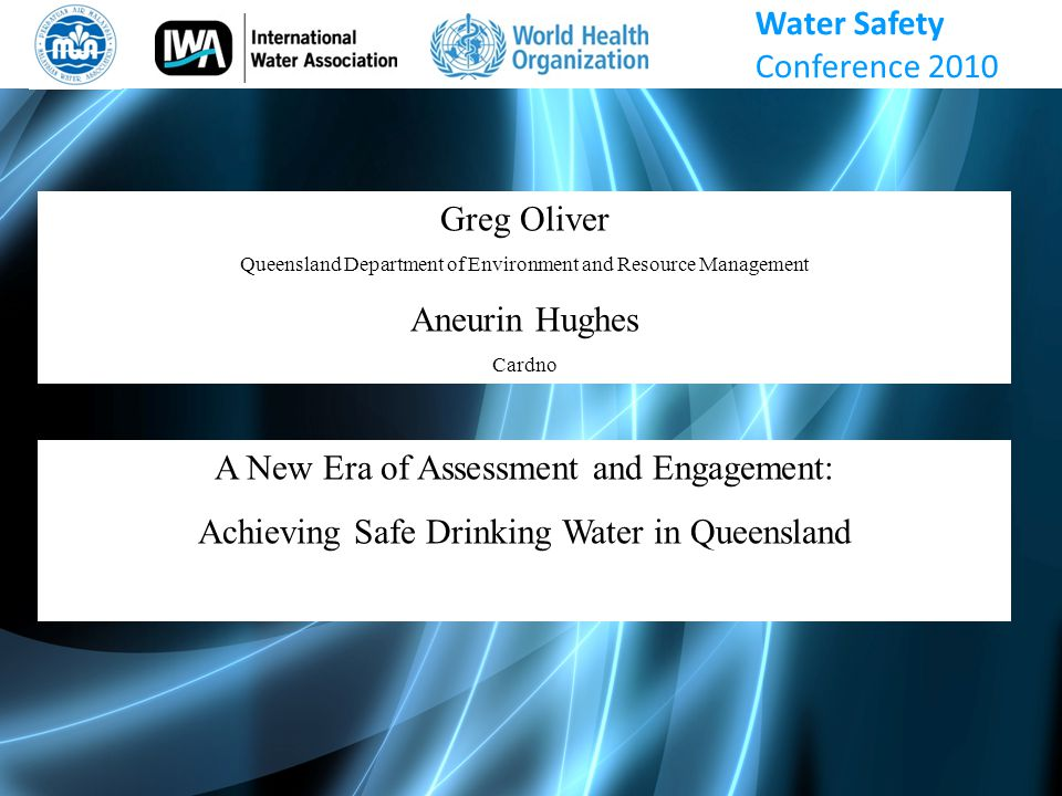 Greg Oliver Queensland Department of Environment and Resource Management Aneurin Hughes Cardno A New Era of Assessment and Engagement: Achieving Safe Drinking Water in Queensland Water Safety Conference 2010