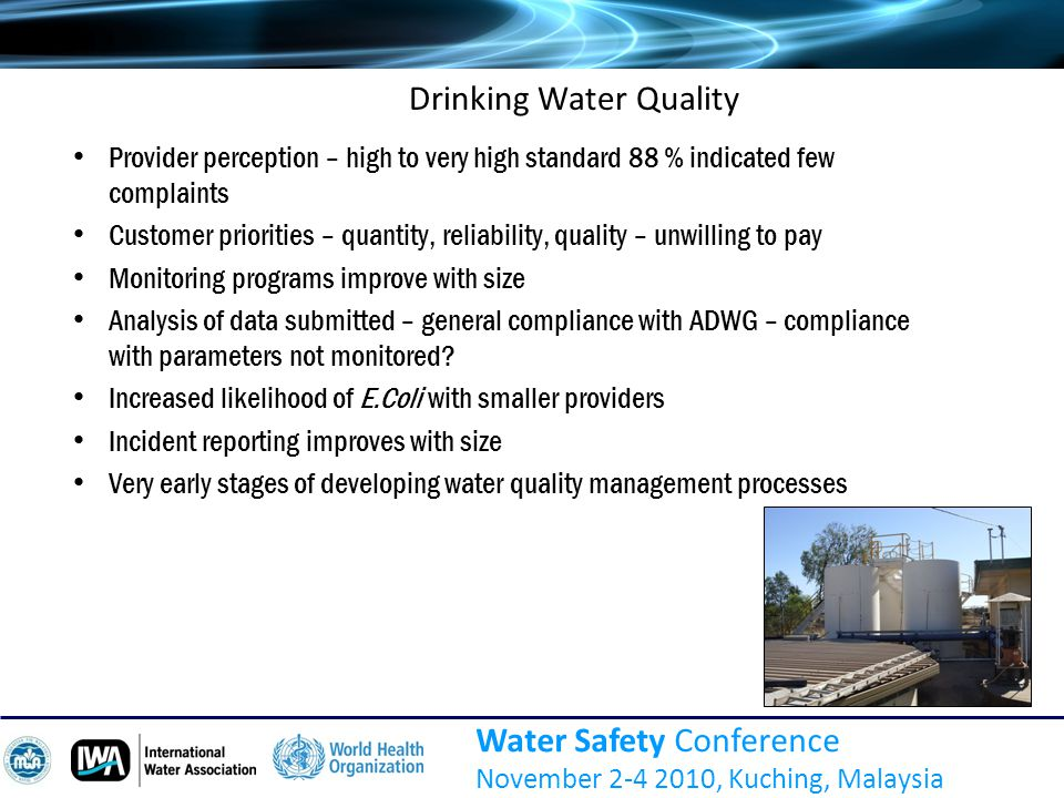 Water Safety Conference November 2-4 2010, Kuching, Malaysia Drinking Water Quality Provider perception – high to very high standard 88 % indicated few complaints Customer priorities – quantity, reliability, quality – unwilling to pay Monitoring programs improve with size Analysis of data submitted – general compliance with ADWG – compliance with parameters not monitored.