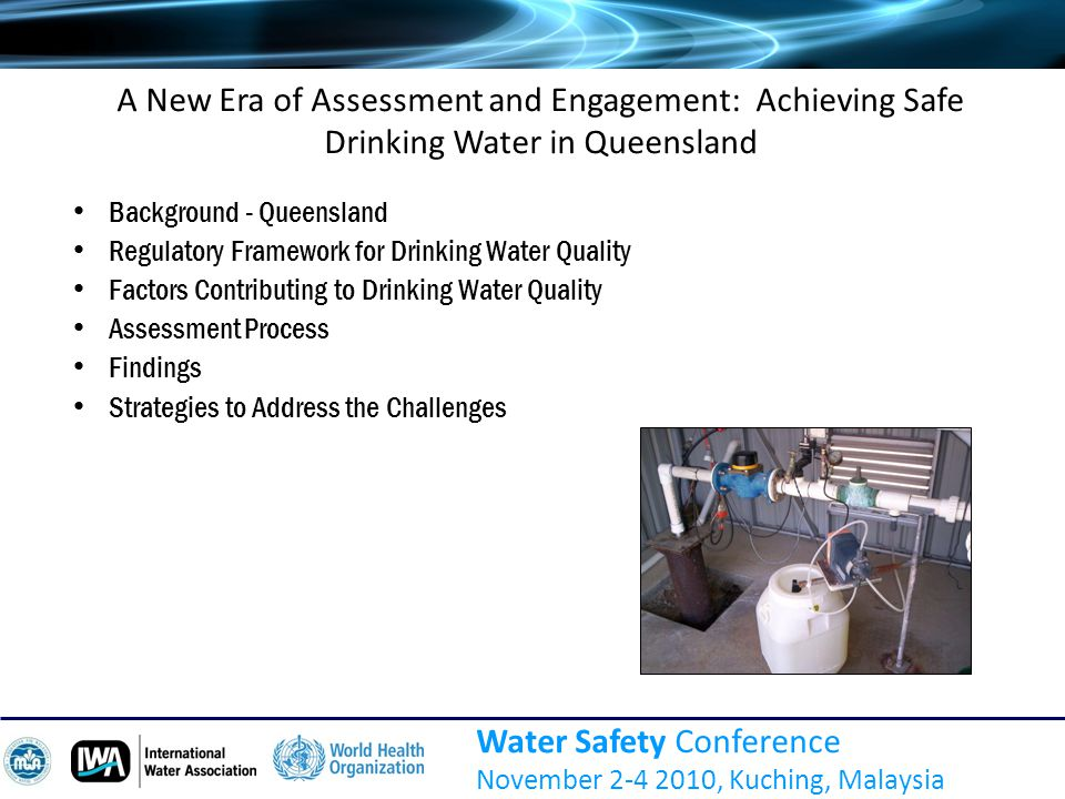 A New Era of Assessment and Engagement: Achieving Safe Drinking Water in Queensland Water Safety Conference November 2-4 2010, Kuching, Malaysia Background - Queensland Regulatory Framework for Drinking Water Quality Factors Contributing to Drinking Water Quality Assessment Process Findings Strategies to Address the Challenges