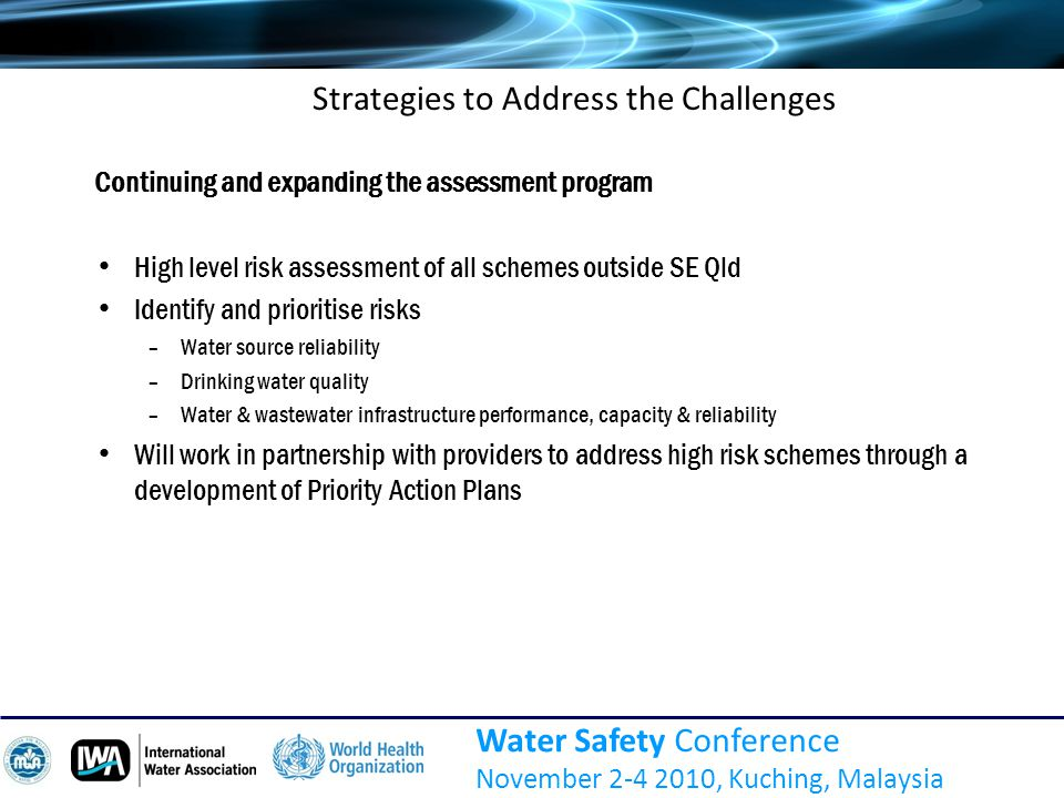 Water Safety Conference November 2-4 2010, Kuching, Malaysia Strategies to Address the Challenges Continuing and expanding the assessment program High level risk assessment of all schemes outside SE Qld Identify and prioritise risks –Water source reliability –Drinking water quality –Water & wastewater infrastructure performance, capacity & reliability Will work in partnership with providers to address high risk schemes through a development of Priority Action Plans