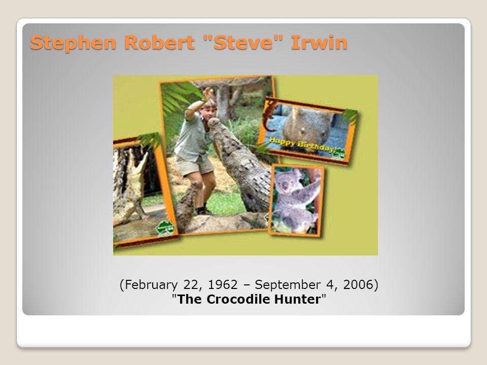 Stephen Robert Steve Irwin (February 22, 1962 – September 4, 2006) The Crocodile Hunter