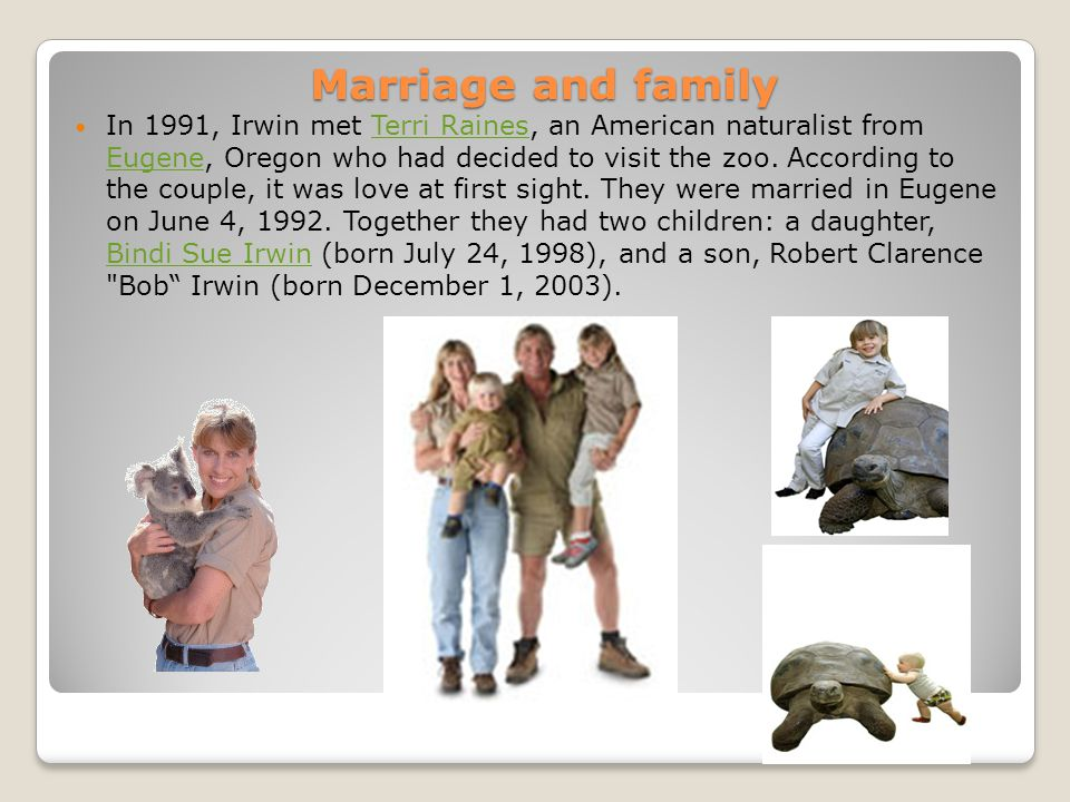 Marriage and family In 1991, Irwin met Terri Raines, an American naturalist from Eugene, Oregon who had decided to visit the zoo. According to the cou