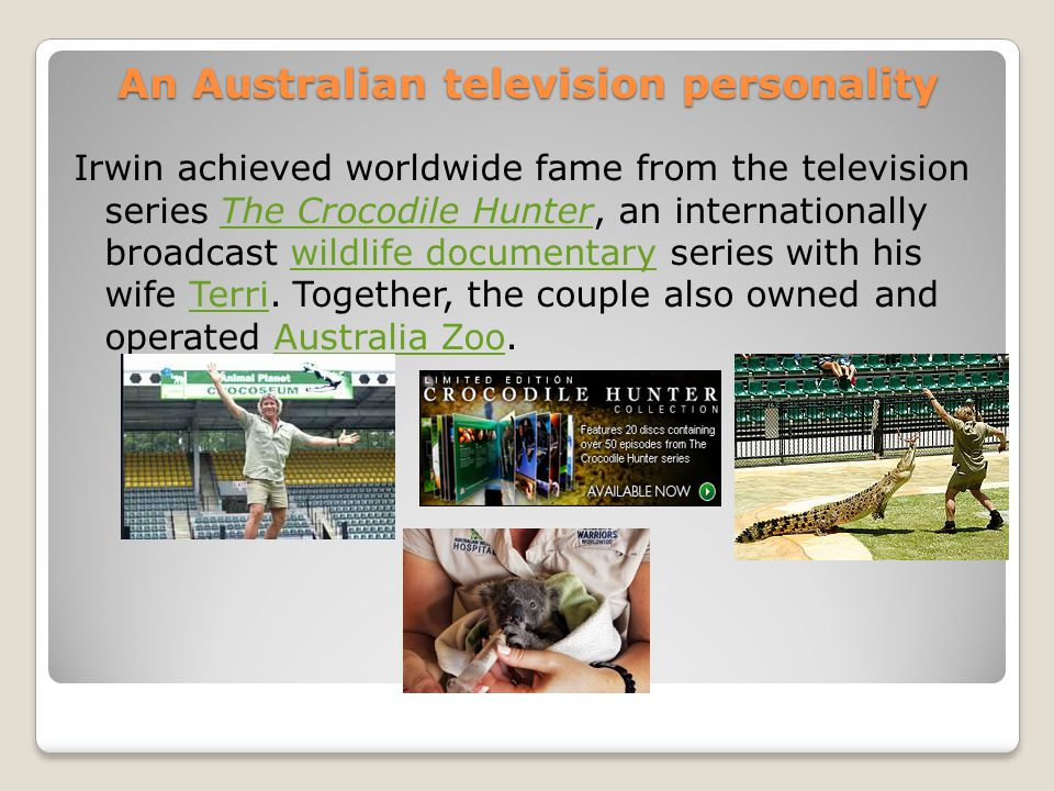 An Australian television personality Irwin achieved worldwide fame from the television series The Crocodile Hunter, an internationally broadcast wildl