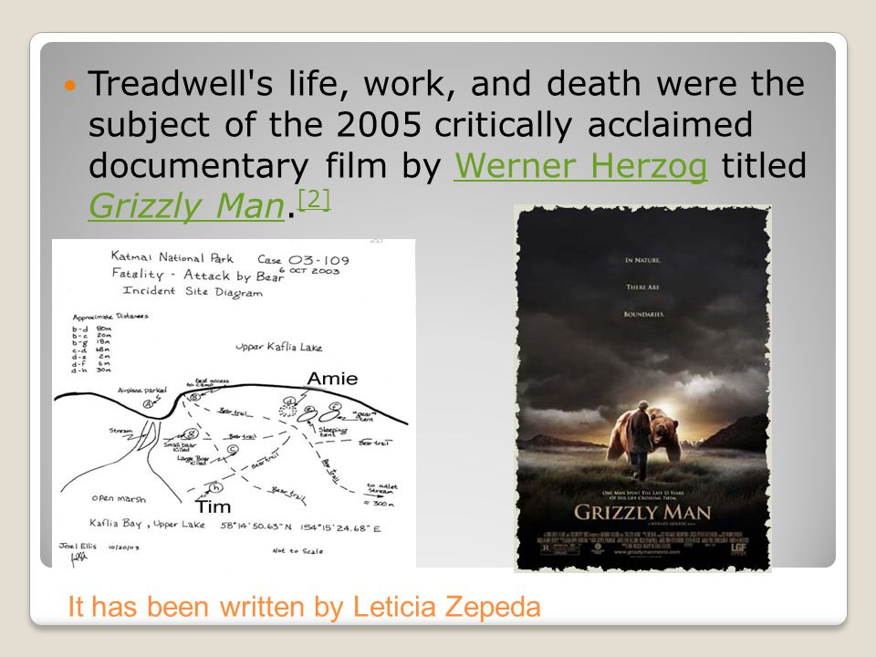 Treadwell s life, work, and death were the subject of the 2005 critically acclaimed documentary film by Werner Herzog titled Grizzly Man.