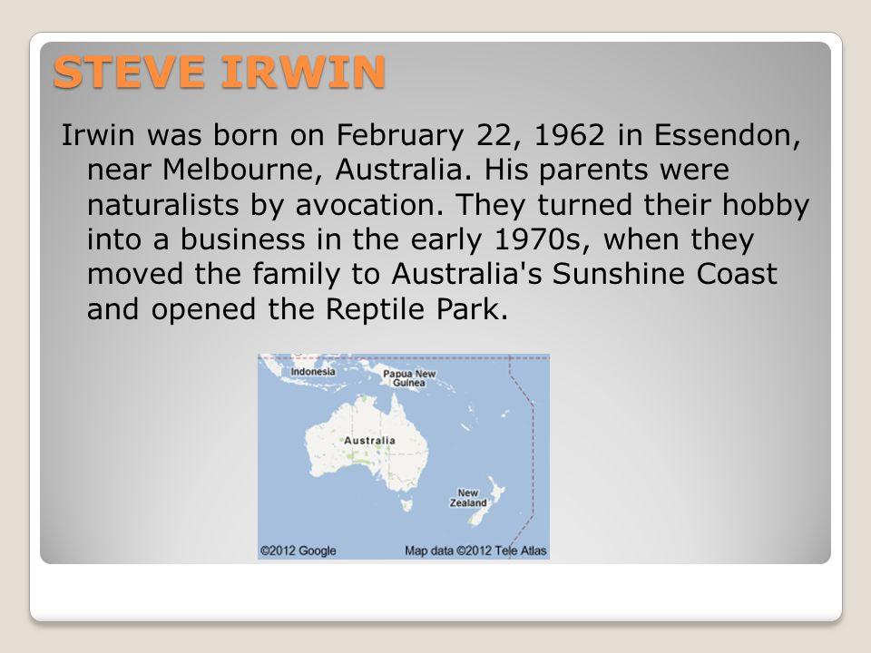 STEVE IRWIN Irwin was born on February 22, 1962 in Essendon, near Melbourne, Australia.