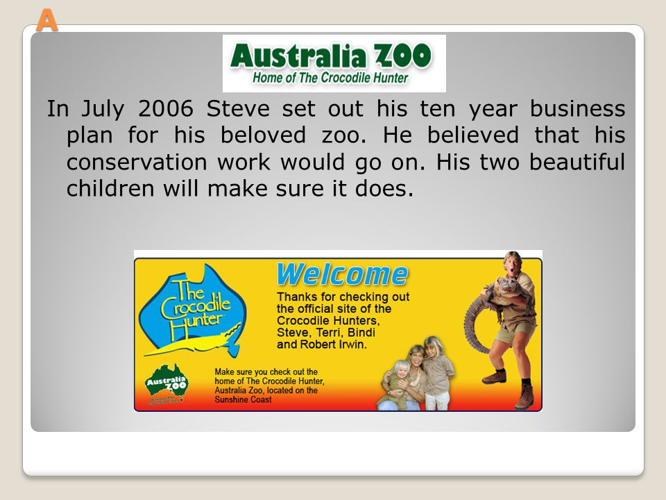 A In July 2006 Steve set out his ten year business plan for his beloved zoo. He believed that his conservation work would go on. His two beautiful chi