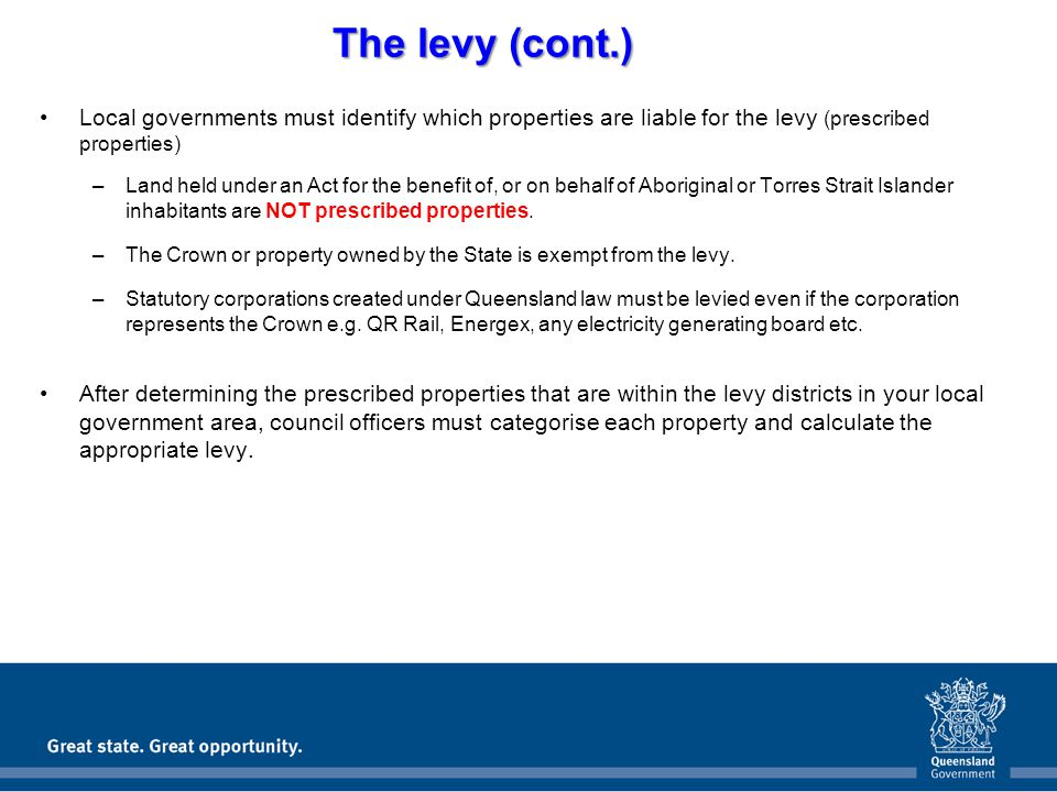 The levy (cont.) Local governments must identify which properties are liable for the levy (prescribed properties) –Land held under an Act for the benefit of, or on behalf of Aboriginal or Torres Strait Islander inhabitants are NOT prescribed properties.