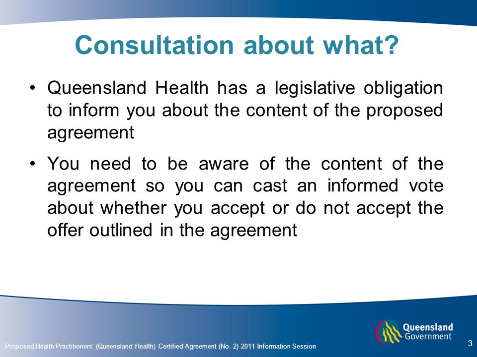 Proposed Health Practitioners' (Queensland Health) Certified Agreement (No. 2) 2011 Information Session 3 Consultation about what? Queensland Health h