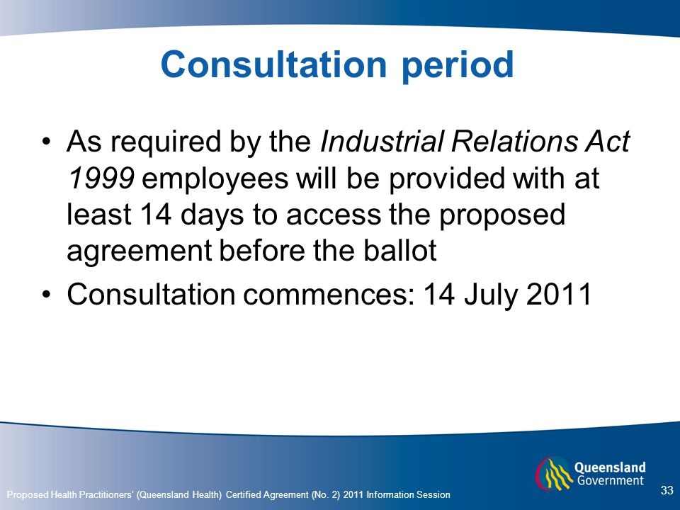 Proposed Health Practitioners' (Queensland Health) Certified Agreement (No. 2) 2011 Information Session 33 Consultation period As required by the Indu