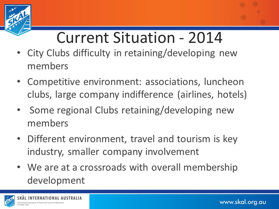 Current Situation - 2014 City Clubs difficulty in retaining/developing new members Competitive environment: associations, luncheon clubs, large company indifference (airlines, hotels) Some regional Clubs retaining/developing new members Different environment, travel and tourism is key industry, smaller company involvement We are at a crossroads with overall membership development