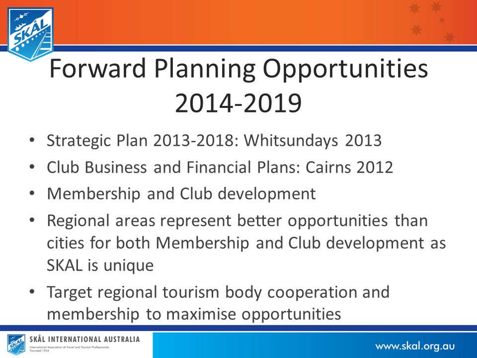 Forward Planning Opportunities 2014-2019 Strategic Plan 2013-2018: Whitsundays 2013 Club Business and Financial Plans: Cairns 2012 Membership and Club development Regional areas represent better opportunities than cities for both Membership and Club development as SKAL is unique Target regional tourism body cooperation and membership to maximise opportunities
