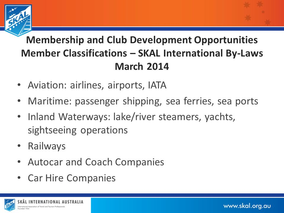 Membership and Club Development Opportunities Member Classifications – SKAL International By-Laws March 2014 Aviation: airlines, airports, IATA Maritime: passenger shipping, sea ferries, sea ports Inland Waterways: lake/river steamers, yachts, sightseeing operations Railways Autocar and Coach Companies Car Hire Companies