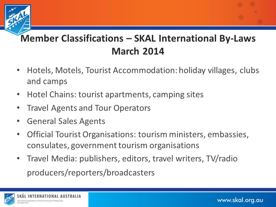 Member Classifications – SKAL International By-Laws March 2014 Hotels, Motels, Tourist Accommodation: holiday villages, clubs and camps Hotel Chains: tourist apartments, camping sites Travel Agents and Tour Operators General Sales Agents Official Tourist Organisations: tourism ministers, embassies, consulates, government tourism organisations Travel Media: publishers, editors, travel writers, TV/radio producers/reporters/broadcasters