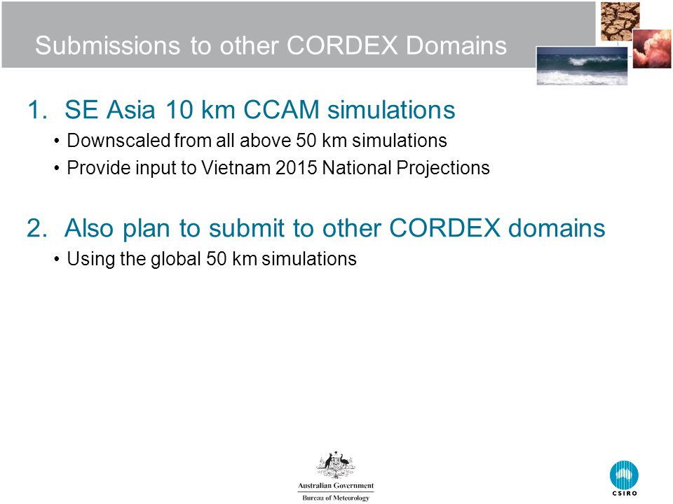 Submissions to other CORDEX Domains 1.SE Asia 10 km CCAM simulations Downscaled from all above 50 km simulations Provide input to Vietnam 2015 National Projections 2.Also plan to submit to other CORDEX domains Using the global 50 km simulations