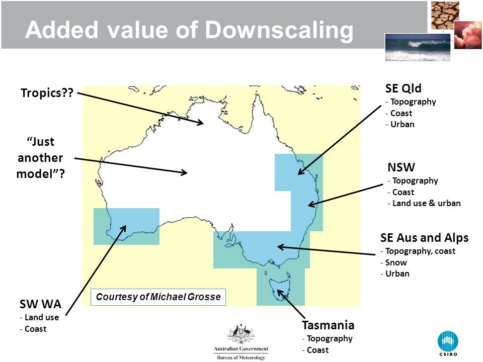 Added value of Downscaling Top candidates for downscaling in Australia 6 | Tasmania - Topography - Coast NSW - Topography - Coast - Land use & urban SE Qld - Topography - Coast - Urban SE Aus and Alps - Topography, coast - Snow - Urban SW WA - Land use - Coast Tropics .