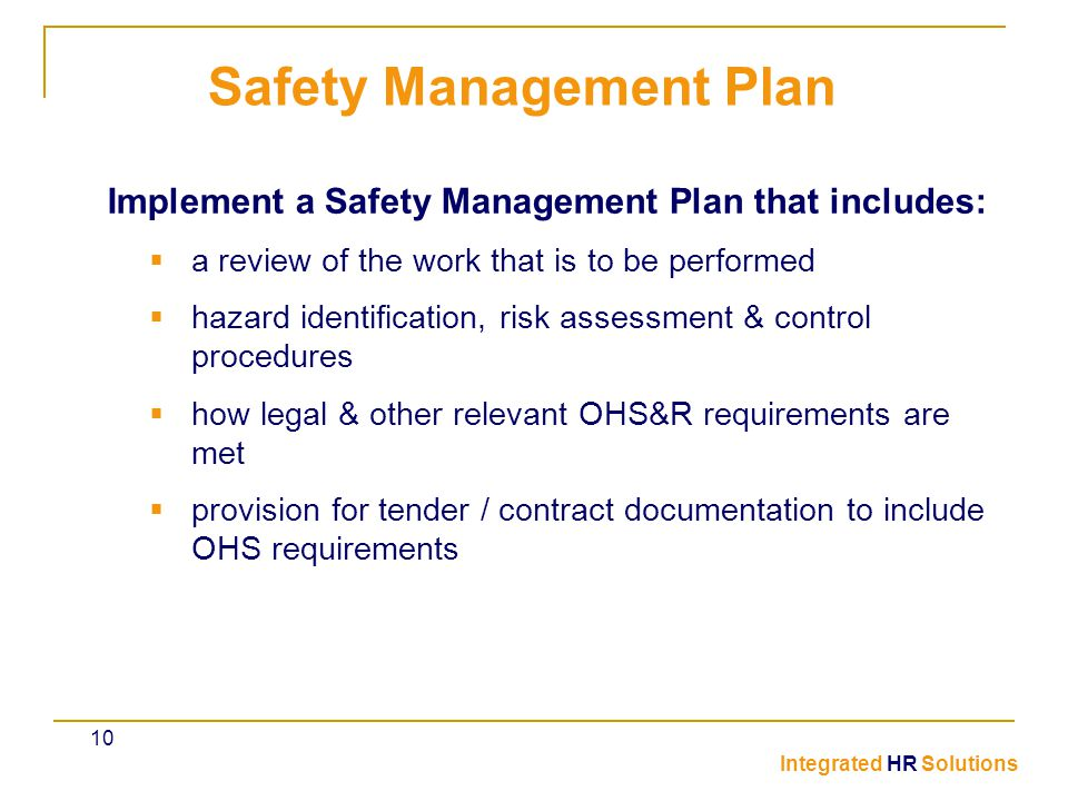 Implement a Safety Management Plan that includes:  a review of the work that is to be performed  hazard identification, risk assessment & control procedures  how legal & other relevant OHS&R requirements are met  provision for tender / contract documentation to include OHS requirements Safety Management Plan Integrated HR Solutions 10