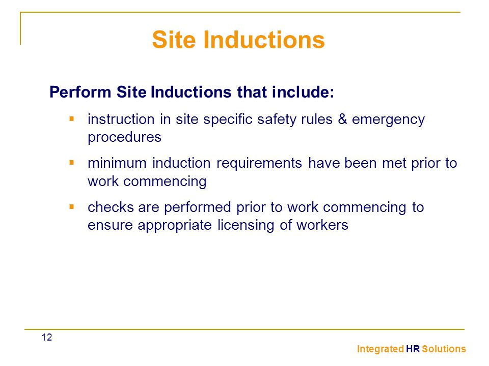 Perform Site Inductions that include:  instruction in site specific safety rules & emergency procedures  minimum induction requirements have been met prior to work commencing  checks are performed prior to work commencing to ensure appropriate licensing of workers Site Inductions Integrated HR Solutions 12
