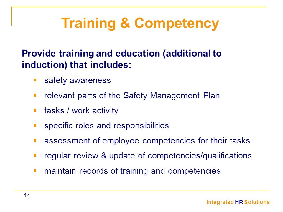 Provide training and education (additional to induction) that includes:  safety awareness  relevant parts of the Safety Management Plan  tasks / work activity  specific roles and responsibilities  assessment of employee competencies for their tasks  regular review & update of competencies/qualifications  maintain records of training and competencies Training & Competency Integrated HR Solutions 14