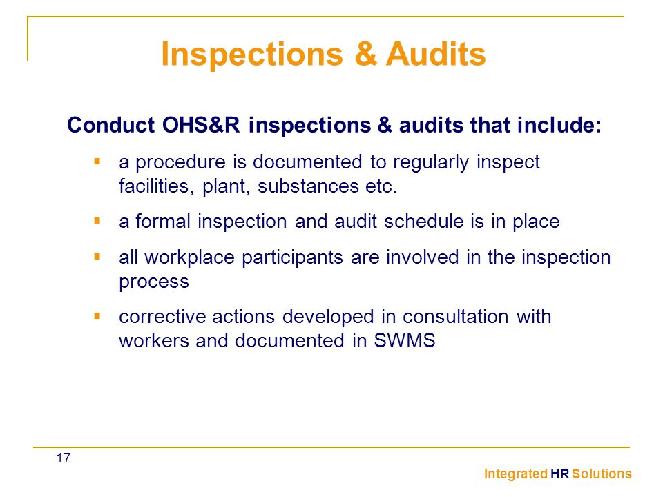 Conduct OHS&R inspections & audits that include:  a procedure is documented to regularly inspect facilities, plant, substances etc.