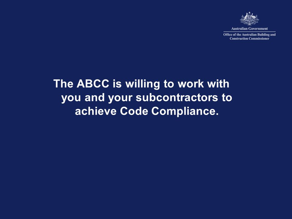 The ABCC is willing to work with you and your subcontractors to achieve Code Compliance.