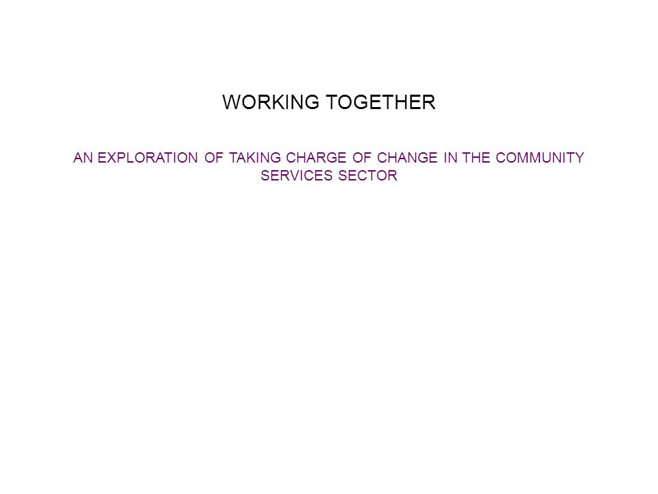 WORKING TOGETHER AN EXPLORATION OF TAKING CHARGE OF CHANGE IN THE COMMUNITY SERVICES SECTOR