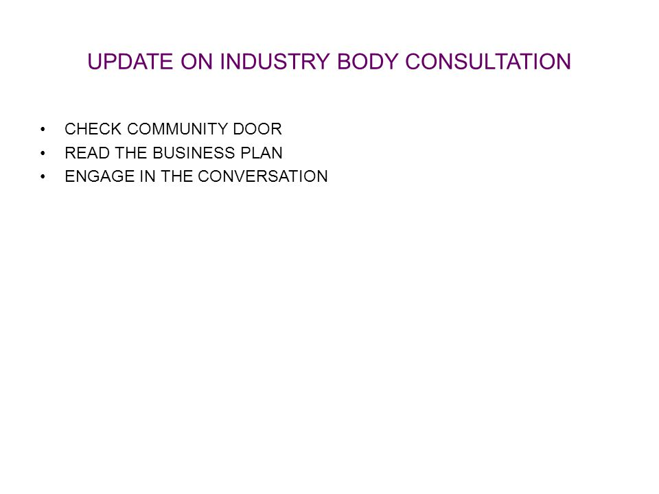 UPDATE ON INDUSTRY BODY CONSULTATION CHECK COMMUNITY DOOR READ THE BUSINESS PLAN ENGAGE IN THE CONVERSATION