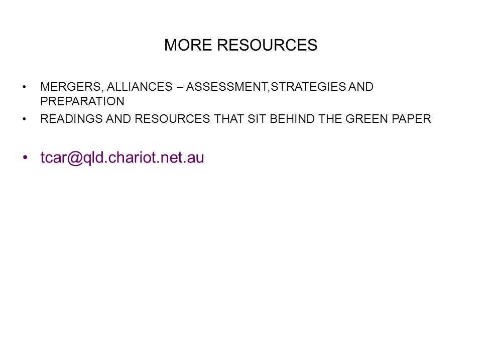 MORE RESOURCES MERGERS, ALLIANCES – ASSESSMENT,STRATEGIES AND PREPARATION READINGS AND RESOURCES THAT SIT BEHIND THE GREEN PAPER tcar@qld.chariot.net.au