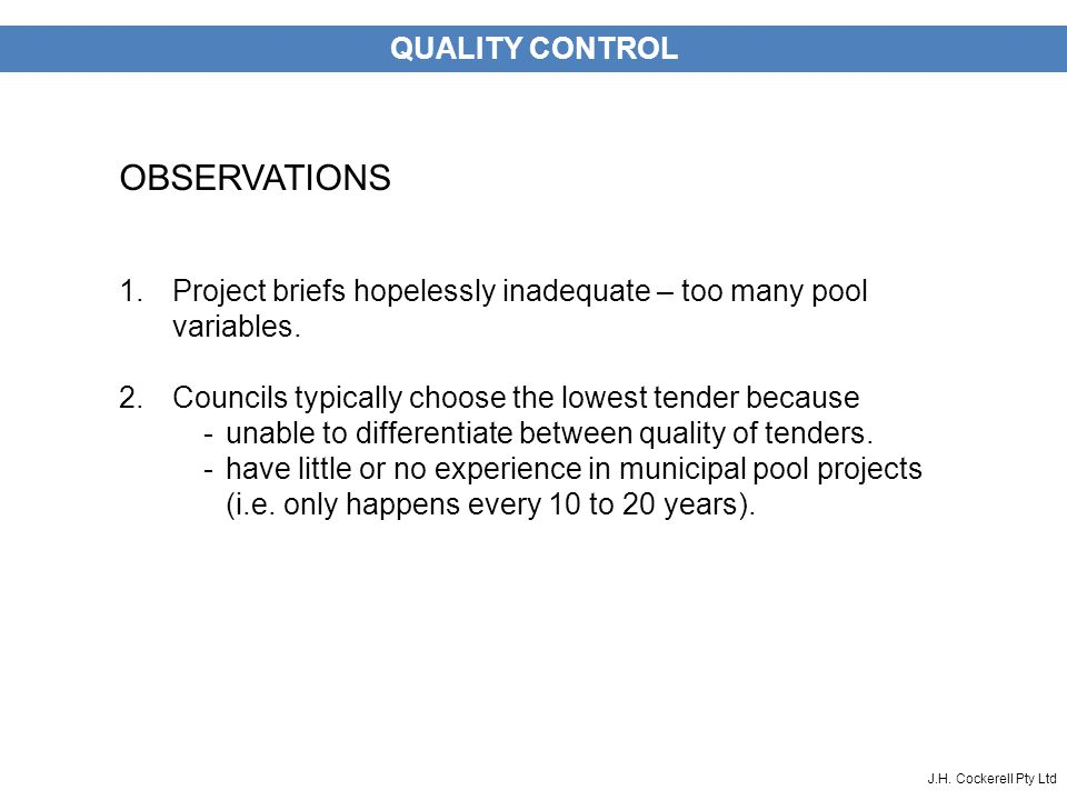 J.H. Cockerell Pty Ltd QUALITY CONTROL OBSERVATIONS 1.Project briefs hopelessly inadequate – too many pool variables. 2.Councils typically choose the