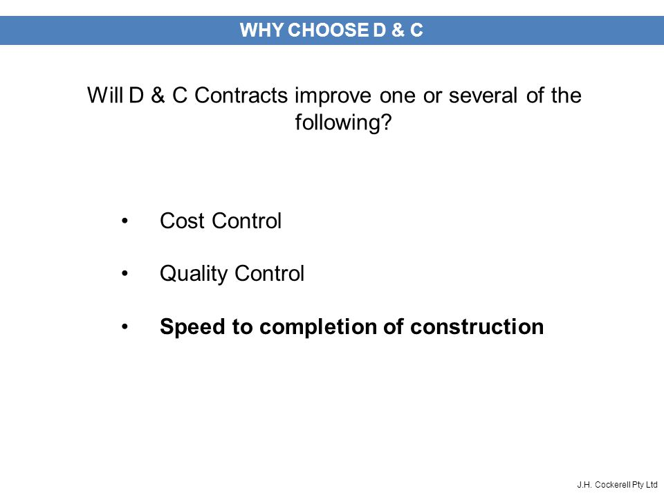 J.H. Cockerell Pty Ltd WHY CHOOSE D & C Will D & C Contracts improve one or several of the following? Cost Control Quality Control Speed to completion