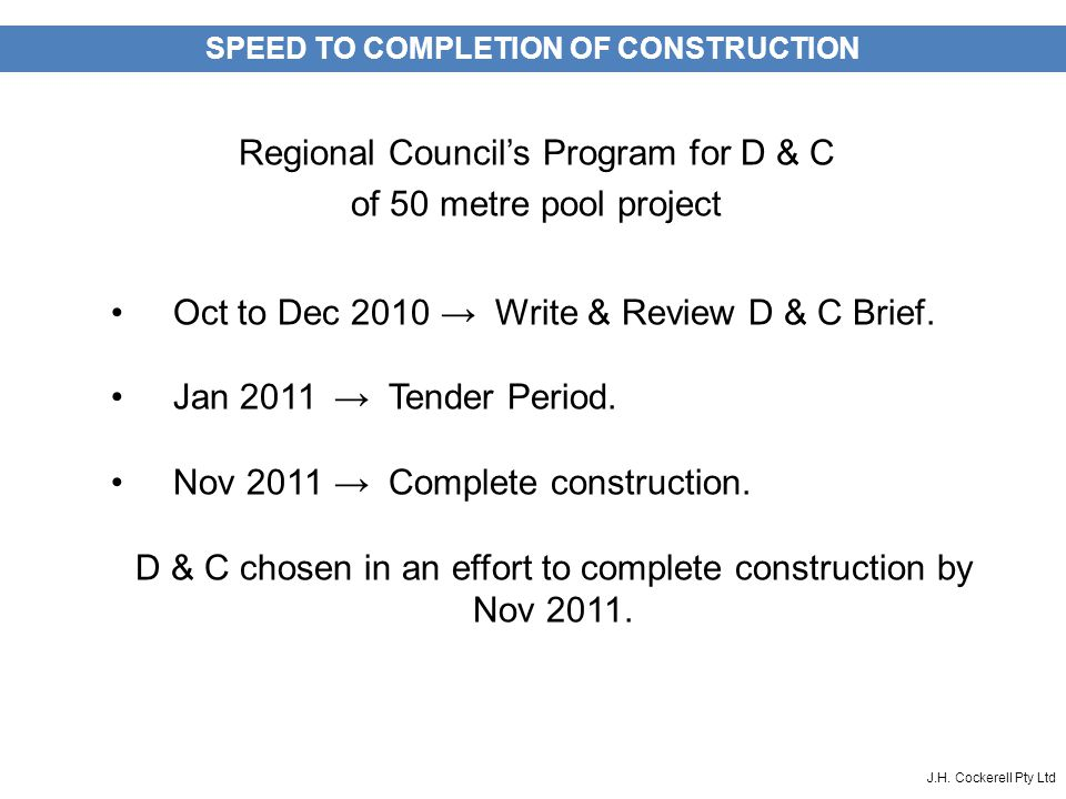 J.H. Cockerell Pty Ltd SPEED TO COMPLETION OF CONSTRUCTION Regional Council's Program for D & C of 50 metre pool project Oct to Dec 2010 → Write & Rev