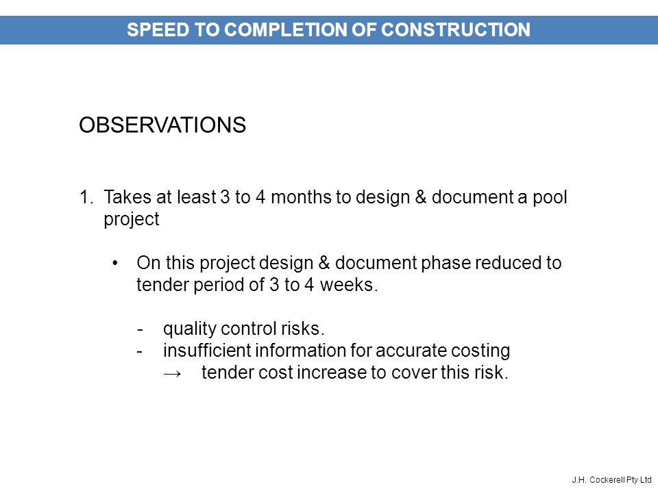 J.H. Cockerell Pty Ltd SPEED TO COMPLETION OF CONSTRUCTION OBSERVATIONS 1.Takes at least 3 to 4 months to design & document a pool project On this pro