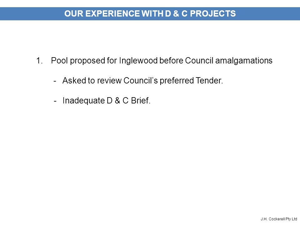 J.H. Cockerell Pty Ltd OUR EXPERIENCE WITH D & C PROJECTS 1.Pool proposed for Inglewood before Council amalgamations -Asked to review Council's prefer