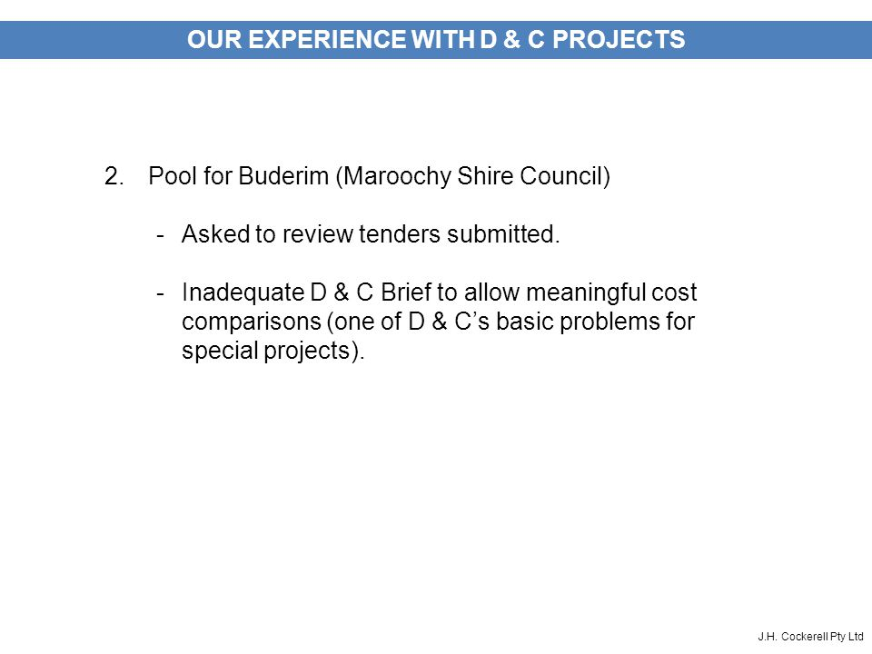 J.H. Cockerell Pty Ltd OUR EXPERIENCE WITH D & C PROJECTS 2.Pool for Buderim (Maroochy Shire Council) -Asked to review tenders submitted. -Inadequate