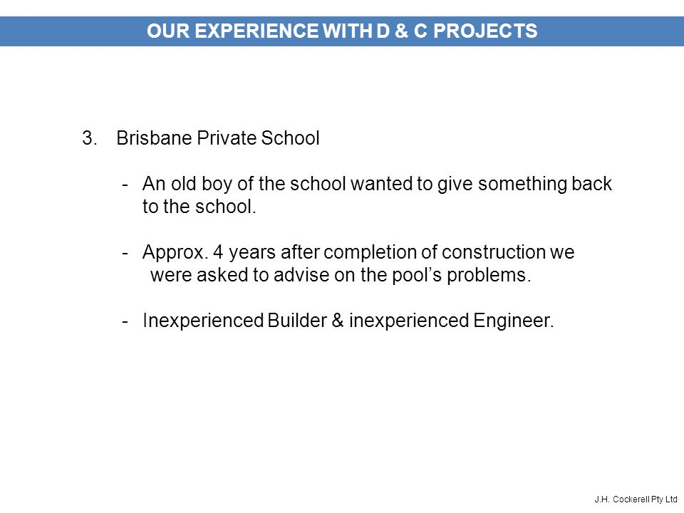 J.H. Cockerell Pty Ltd OUR EXPERIENCE WITH D & C PROJECTS 3.Brisbane Private School -An old boy of the school wanted to give something back to the sch