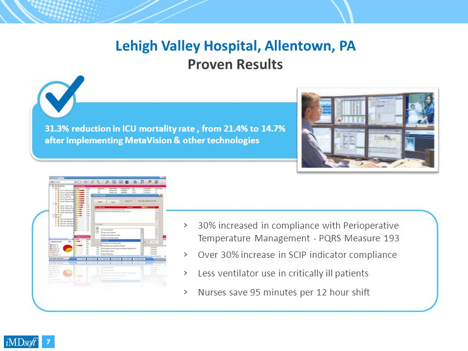 7 Lehigh Valley Hospital, Allentown, PA Proven Results › 30% increased in compliance with Perioperative Temperature Management - PQRS Measure 193 › Over 30% increase in SCIP indicator compliance › Less ventilator use in critically ill patients › Nurses save 95 minutes per 12 hour shift 31.3% reduction in ICU mortality rate, from 21.4% to 14.7% after implementing MetaVision & other technologies