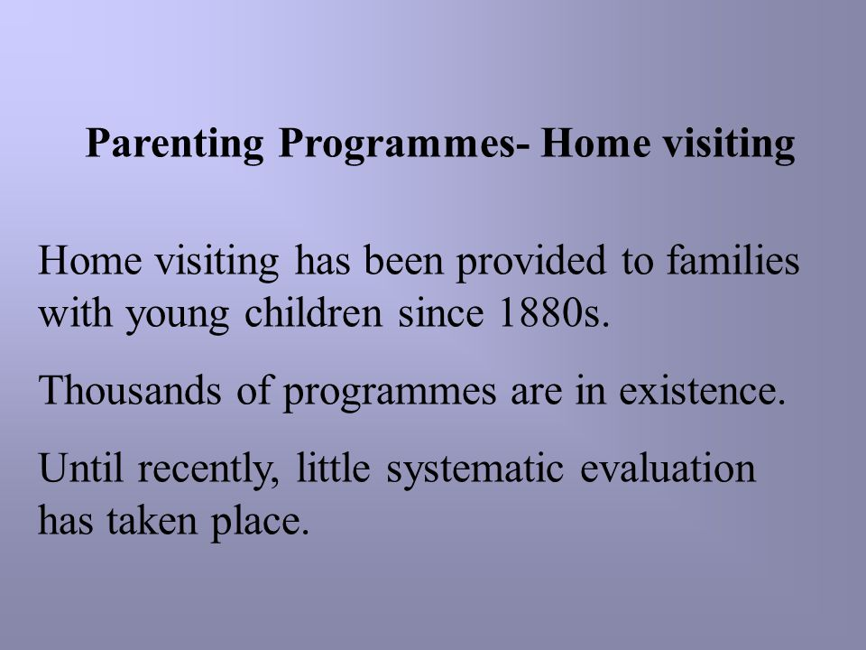 Parenting Programmes- Home visiting Home visiting has been provided to families with young children since 1880s. Thousands of programmes are in existe