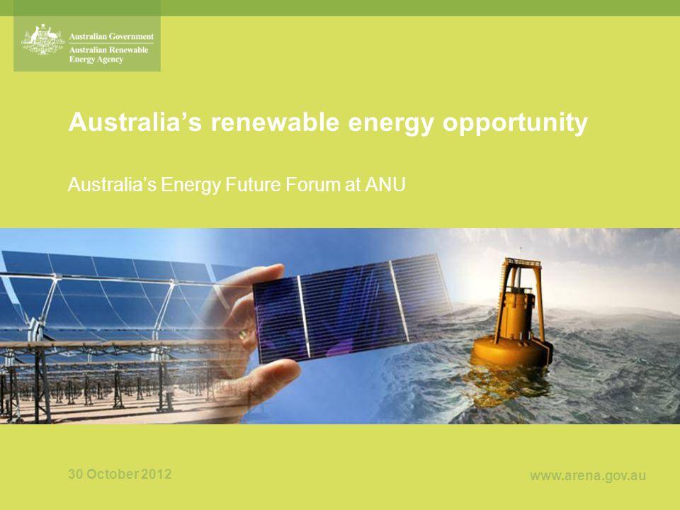 www.arena.gov.au Australia's renewable energy opportunity Australia's Energy Future Forum at ANU 30 October 2012