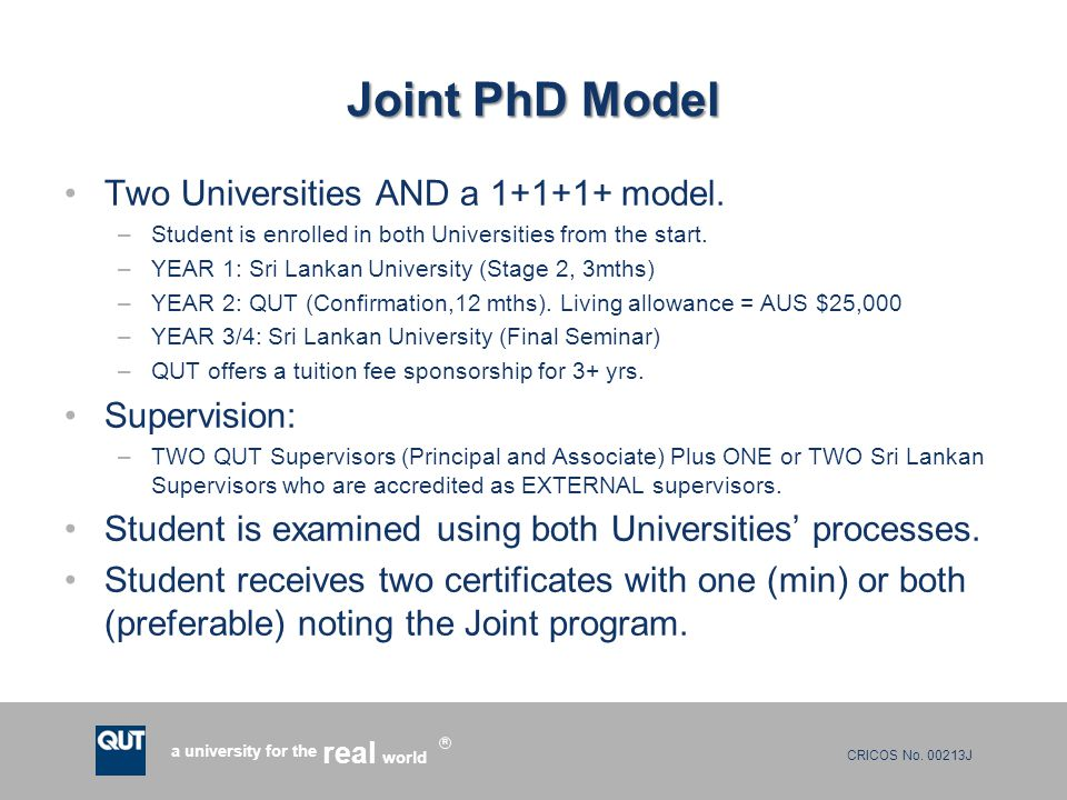 CRICOS No. 00213J a university for the world real R Joint PhD Model Two Universities AND a 1+1+1+ model. –Student is enrolled in both Universities fro