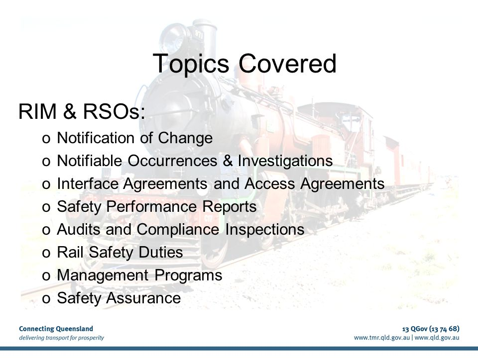 Safety Assurance cont'd How to provide safety assurance to the Rail Safety Regulator The Rail Safety Regulator may ask an RTO to provide a safety assurance when: new infrastructure or rolling stock is commissioned substantial repairs or modifications have been made to infrastructure or rolling stock or before operations are permitted to recommence following a rail safety occurrence.