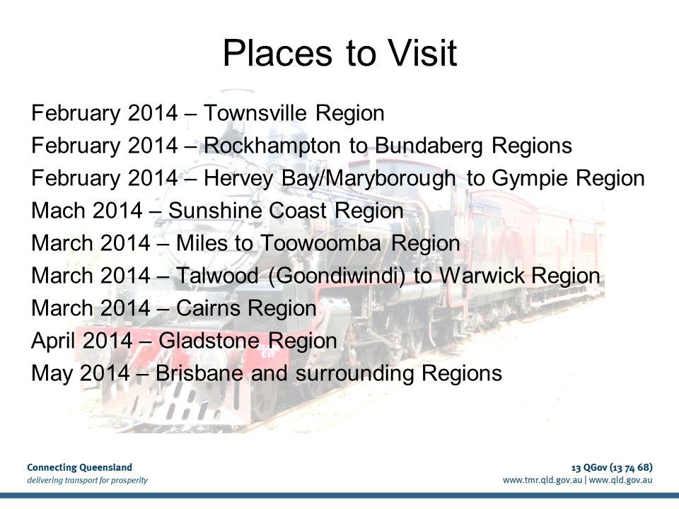 Places to Visit February 2014 – Townsville Region February 2014 – Rockhampton to Bundaberg Regions February 2014 – Hervey Bay/Maryborough to Gympie Region Mach 2014 – Sunshine Coast Region March 2014 – Miles to Toowoomba Region March 2014 – Talwood (Goondiwindi) to Warwick Region March 2014 – Cairns Region April 2014 – Gladstone Region May 2014 – Brisbane and surrounding Regions