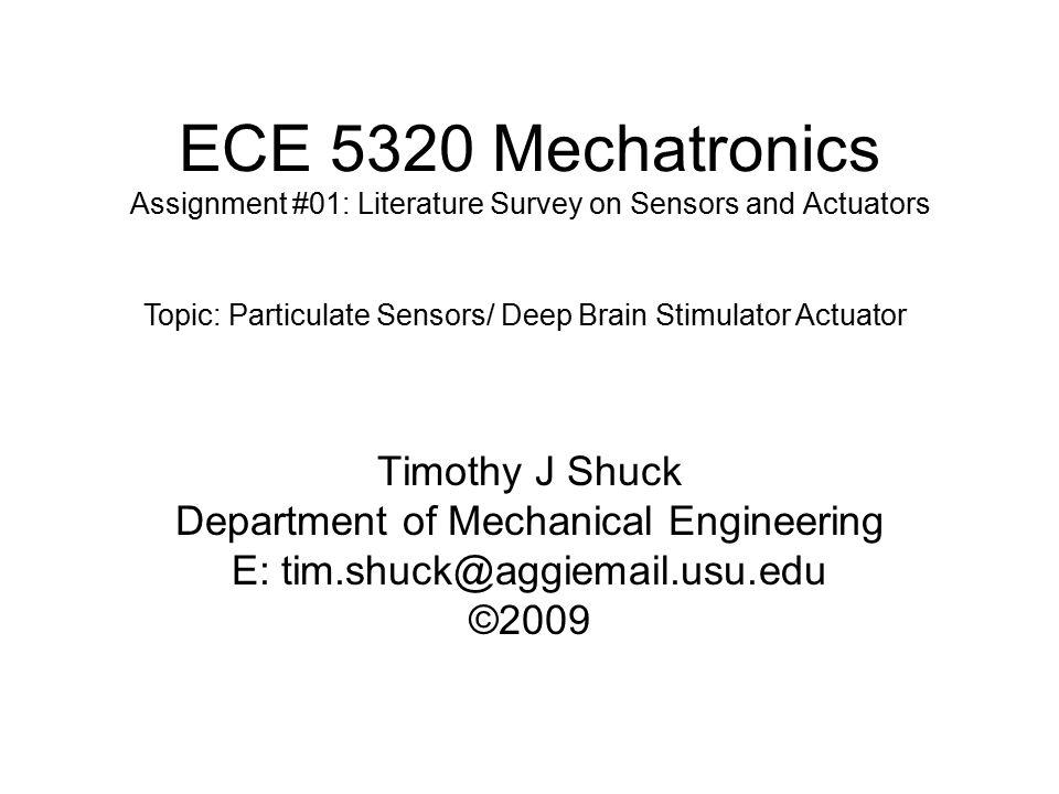 ECE 5320 Mechatronics Assignment #01: Literature Survey on Sensors and Actuators Timothy J Shuck Department of Mechanical Engineering E: tim.shuck@aggiemail.usu.edu ©2009 Topic: Particulate Sensors/ Deep Brain Stimulator Actuator