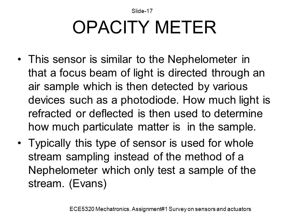 OPACITY METER This sensor is similar to the Nephelometer in that a focus beam of light is directed through an air sample which is then detected by various devices such as a photodiode.