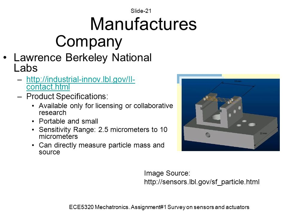 Company Lawrence Berkeley National Labs –http://industrial-innov.lbl.gov/II- contact.htmlhttp://industrial-innov.lbl.gov/II- contact.html –Product Specifications: Available only for licensing or collaborative research Portable and small Sensitivity Range: 2.5 micrometers to 10 micrometers Can directly measure particle mass and source Manufactures Image Source: http://sensors.lbl.gov/sf_particle.html ECE5320 Mechatronics.