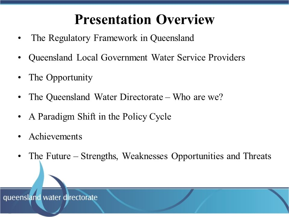 Queensland Water Directorate The Mission: To provide leadership to the Water Industry in Queensland, influence policy and regulation and achieve better outcomes at lower cost