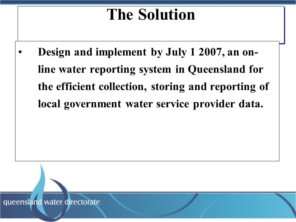 The Solution Design and implement by July 1 2007, an on- line water reporting system in Queensland for the efficient collection, storing and reporting of local government water service provider data.