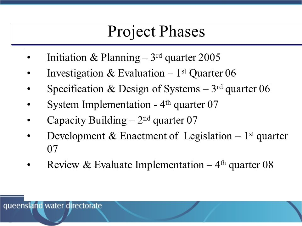 Project Phases Initiation & Planning – 3 rd quarter 2005 Investigation & Evaluation – 1 st Quarter 06 Specification & Design of Systems – 3 rd quarter 06 System Implementation - 4 th quarter 07 Capacity Building – 2 nd quarter 07 Development & Enactment of Legislation – 1 st quarter 07 Review & Evaluate Implementation – 4 th quarter 08